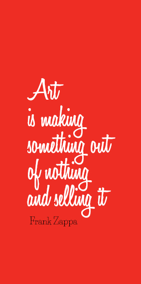 #quote #Zappa Art is making something out of nothing and selling it
