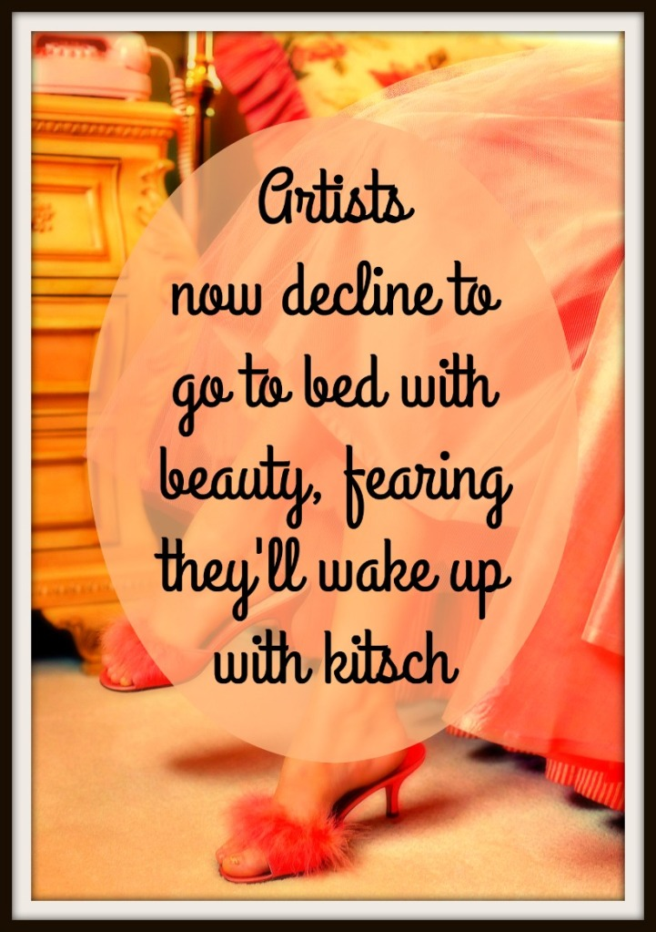 #kitsch #quote #art Artists now decline to go to bed with beauty, fearing they'll wake up with kitsch. Mike Curran