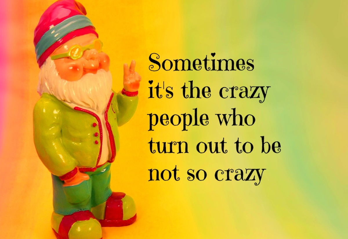 Sometimes it's the crazy people ...