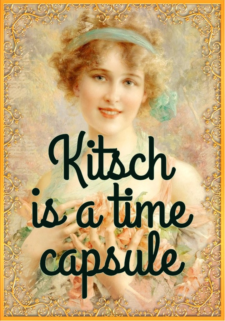 Kitsch is a time capsule with a two-way ticket to the realm of myth - the collective or individual land of dreams. - CELESTE OLALQUIAGA be kitschig blog