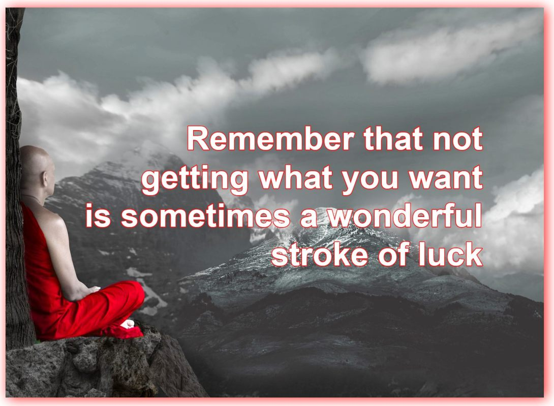 Remember that not getting what you want is sometimes a wonderful stroke of luck. Dalai Lama