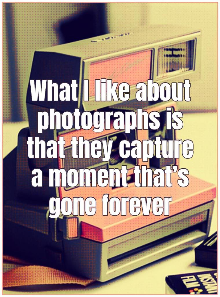 What I like about photographs is that they capture a moment thats gone forever #quote