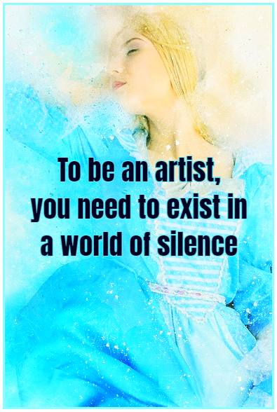 To be an artist you need to exist in a world of silence