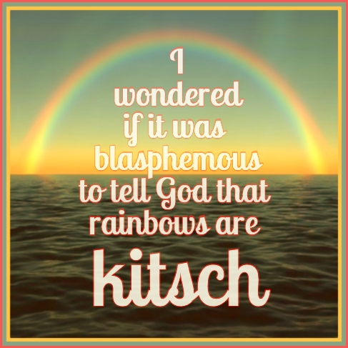 #quote #kitsch #rainbow be kitschig blog berlin …I wondered if it was blasphemous to tell God that rainbows are kitsch. Steve Toltz