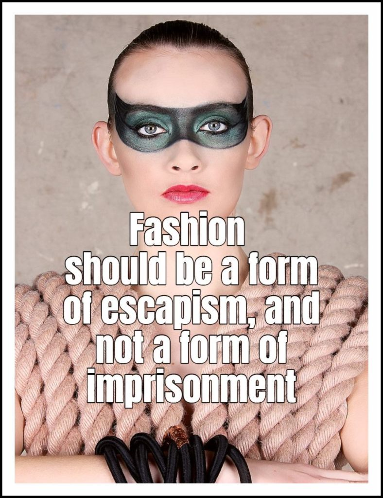 Fashion should be a form of escapism, and not a form of imprisonment.  alexander_mcqueen