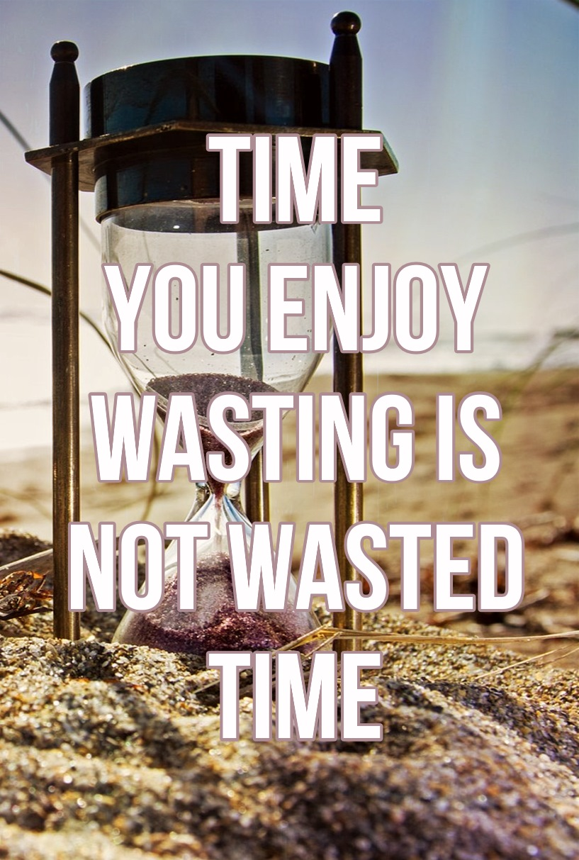 Time you enjoy wasting is not wasted time be kitschig quote